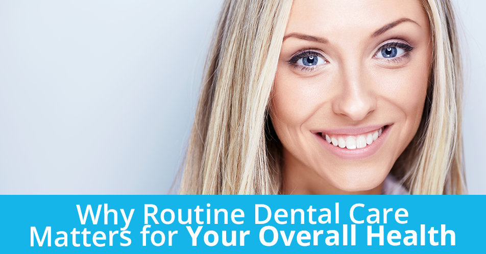 Why Routine Dental Care Matters for Your Overall Health